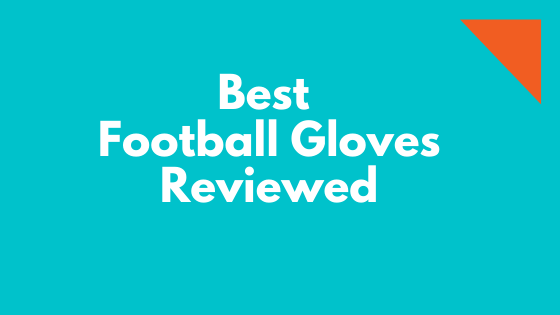 Best Football Gloves Reviewed