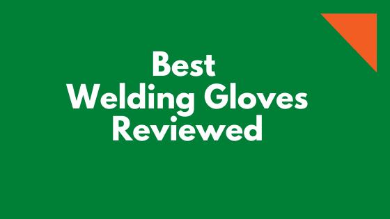 Best Welding Gloves Reviewed