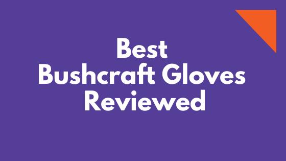 Best Bushcraft Gloves Reviewed
